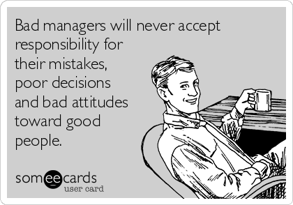 bad-managers-will-never-accept-responsibility-for-their-mistakes-poor-decisions-and-bad-attitudes-toward-good-people-5aea5